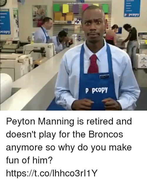 Memes, Peyton Manning, and Broncos: P pcop)  copy  P PcoPY Peyton Manning is retired and doesn't play for the Broncos anymore so why do you make fun of him? https://t.co/lhhco3rI1Y