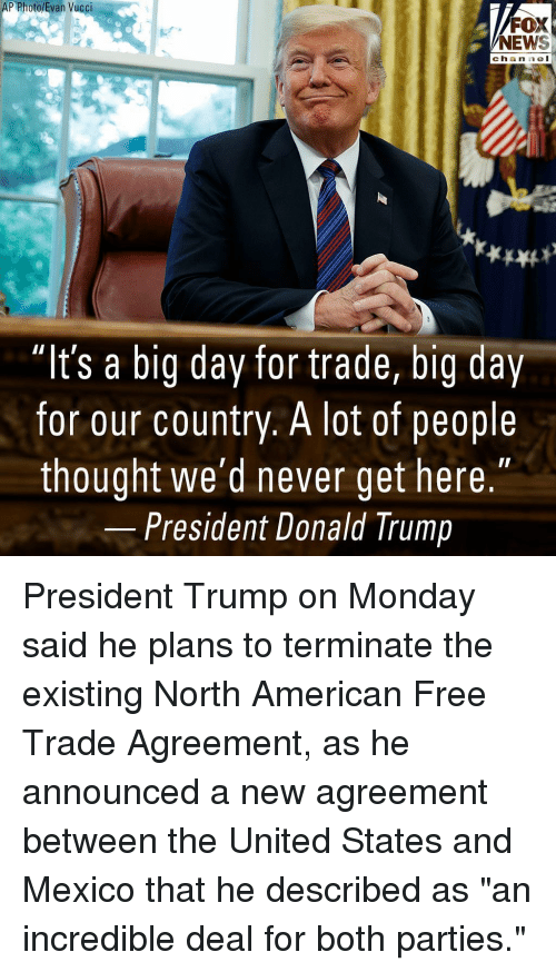 """Donald Trump, Memes, and News: P Photo/Evan Vucci  FOX  NEWS  chan nel  """"It's a big day for trade, big day  for our country. A lot of people  thought we'd never get here.""""  President Donald Trump President Trump on Monday said he plans to terminate the existing North American Free Trade Agreement, as he announced a new agreement between the United States and Mexico that he described as """"an incredible deal for both parties."""""""