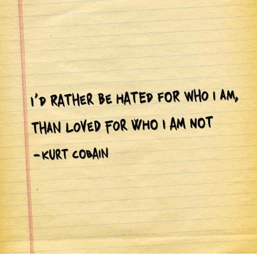 cobain: 'p RATHER BE HATED FOR WHo I AM,  THAN LOVED FOR WHO I AM NOT  -KURT COBAIN