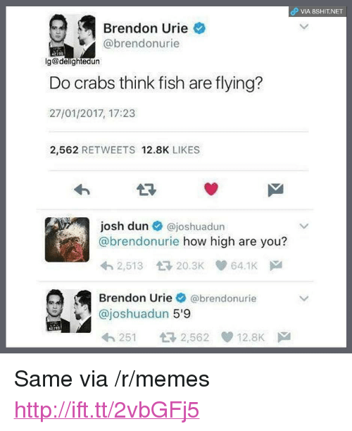 "How High, Memes, and Fish: P VIA 8SHIT.NET  Brendon Urie  @brendonurie  Do crabs think fish are flying?  27/01/2017, 17:23  2,562 RETWEETS 12.8K LIKES  27  josh dun @joshuadun  @brendonurie how high are you?  2,513 20.3K 64.1K  Brendon Urie @brendonurie  @joshuadun 5'9  251 2,562 12.8K <p>Same via /r/memes <a href=""http://ift.tt/2vbGFj5"">http://ift.tt/2vbGFj5</a></p>"