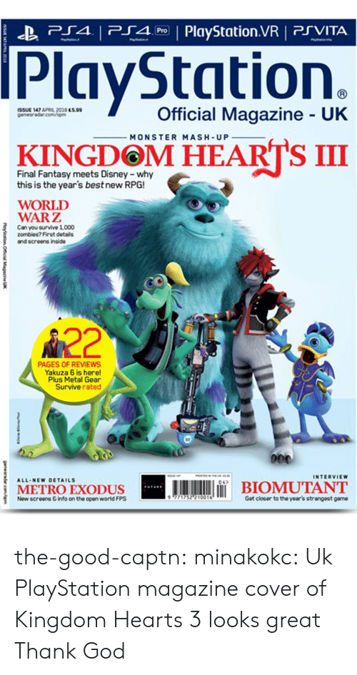 monster mash: P4 PlyStation.VR PSVITA  PlayStation.  İSSUE 147 APRL 2018 essa  gamesra5ar.com/opm  Official Magazine UK  MONSTER MASH-UP  KINGDOM HEARTS III  Final Fantasy meets Disney -why  this is the year's best new RPG!  WORLD  WARZ  Can you survive 1,000  zombies? First details  and screens inside  A22  PAGES OF REVIEWS  Yakuza 6 is here!  Plus Metal Gear  Survive rated  INTERVIEW  A11.NEw DETAILS  04  METROEXODUS  İBIOMUTANT  Now screens &info on the open world FPS  771752? 10016  Got closor to the year's strangeat game the-good-captn:  minakokc: Uk PlayStation magazine cover of Kingdom Hearts 3 looks great Thank God