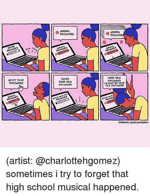 Reseted: PA  RESET OUR  PASSWORD  NG  WRONG  PASSWORD  NORD  PA  ENTER  YOUR NEW  PASSWORD  ORD  WRONG  PASSWOR  RONRO  PAS  YOUR NEW  PASSWORD  CANNOT BE HOUR  OLD PASSWORD  ENTER  CHARLOTTE GONE/BuevFEED (artist: @charlottehgomez) sometimes i try to forget that high school musical happened.