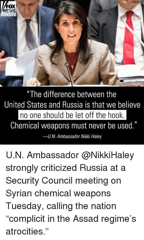 """Memes, News, and Fox News: pa USA via AP  FOX  NEWS  chan ne  """"The difference between the  United States and Russia is that we believe  no one should be let off the hook  Chemical weapons must never be used.""""  U.N. Ambassador Nikki Haley  35  -- U.N. Ambassador @NikkiHaley strongly criticized Russia at a Security Council meeting on Syrian chemical weapons Tuesday, calling the nation """"complicit in the Assad regime's atrocities."""""""