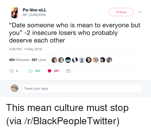 """Blackpeopletwitter, Date, and Mean: Pa-Vee-eLL  @F_OutMyDMs  Follow  """"Date someone who is mean to everyone but  you"""" -2 insecure losers who probably  deserve each other  5:06 PM-9 May 2018  425 Retweets 557 Likes  3  425  557  Tweet your reply <p>This mean culture must stop (via /r/BlackPeopleTwitter)</p>"""