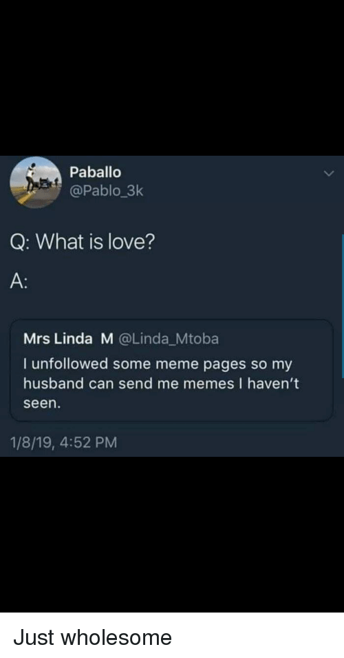 Love, Meme, and Memes: Paballo  @Pablo 3k  Q: What is love?  A:  Mrs Linda M @Linda_Mtoba  I unfollowed some meme pages so my  husband can send me memes I haven't  seen  1/8/19, 4:52 PM Just wholesome