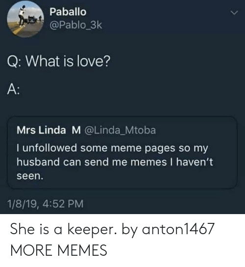 Dank, Love, and Meme: Paballo  @Pablo 3k  Q: What is love?  A:  Mrs Linda M @Linda_Mtoba  I unfollowed some meme pages so my  husband can send me memes I haven't  seen  1/8/19, 4:52 PM She is a keeper. by anton1467 MORE MEMES