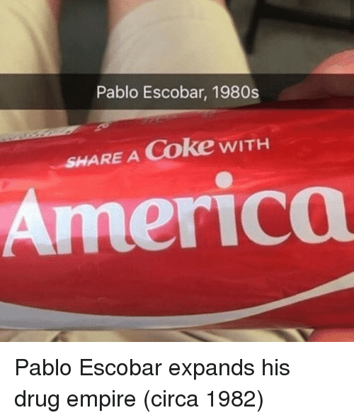 America, Empire, and Pablo Escobar: Pablo Escobar, 1980s  SHARE A Coke wITH  America Pablo Escobar expands his drug empire (circa 1982)