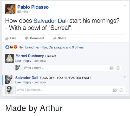 """Arthur, Fuck, and Pablo Picasso: Pablo Picasso  0 mins  How does Salvador Dali start his mornings?  With a bowl of """"Surreal"""".  ide Like Comment Share  Rembrandt van Rijn, Caravaggio and 9 others  Marcel Duchamp Classic!  Like Reply Just now  Write a reply..  Salvador Dali FUCK OFF!!YOU REFRACTED TWAT!  Like Reply Just now  Write a comment... Made by Arthur"""