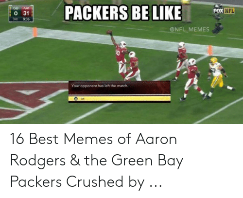 Green Bay Memes: PACKERS BE LIKE  GB  ARL  FOX NFL  O 31  3RD  9:36  @NFL MEMES  nwwwww  Your opponent has left the match. 16 Best Memes of Aaron Rodgers & the Green Bay Packers Crushed by ...