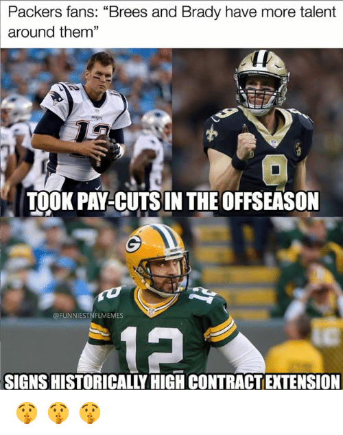 """Nfl, Packers, and Brady: Packers fans: """"Brees and Brady have more talent  around them""""  13  TOOK PAY-CUTSIN THE OFFSEASON  @FUNNIESTNFLMEMES  SIGNS HISTORICALLY HIGH CONTRACT EXTENSION 🤫 🤫 🤫"""