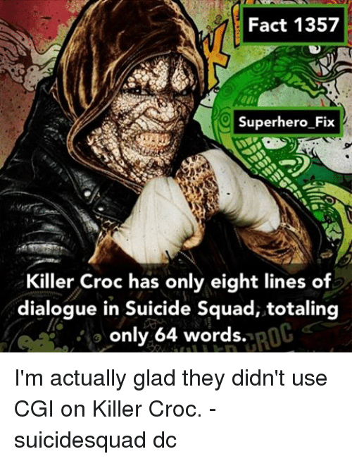 Killer Croc: Pact 1357  Fact 1357  Superhero Fix  Killer Croc has only eight lines of  dialogue in Suicide Squad, totaling  ROC  only 64 words. I'm actually glad they didn't use CGI on Killer Croc. - suicidesquad dc