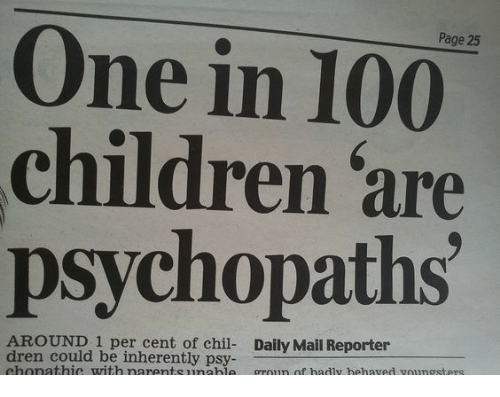 Anaconda, Children, and Daily Mail: Page 25  One in 100  children are  psychopaths  AROUND 1 per cent of chil- Daily Mail Reporter  dren could be inherently psy-  chonathic with narentsunahle groun of hadly hehaved voungsters