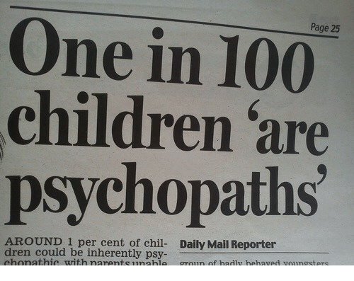 Anaconda, Children, and Daily Mail: Page 25  One in 100  children are  psychopaths  AROUND.1 per cent of chil- Daily Mail Reporter  dren could be inherently psy-  chonathie with narentsunahie  groun of hadly hehaved voungsters