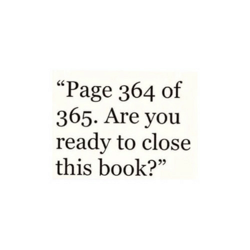 """You Ready: """"Page 364 of  365. Are you  ready to close  this book?"""""""
