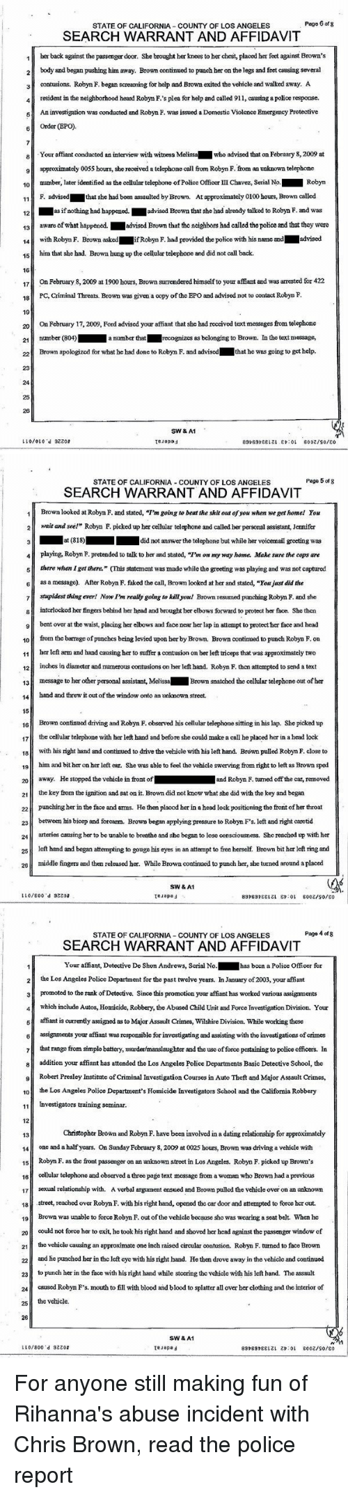 """affidavit: Page 6 of 8  STATE OF CALIFORNIA COUNTY OF LOS ANGELES  SEARCH WARRANT AND AFFIDAVIT  1 berback against the passenger door. She brought her knees to her chest, placed her feet againstBrown's  2 body and began pushing him away. Brown continued to punch her on thelegs and feet causing several  3 contusions. Robyn F. began screaming for help and Brown exited the vehicle and walked away. A  4 resident in the neighborhood heard Robym F.'s plea for help and called 911, causing a police response,  6 An investigation was conducted and Robyn F. was issued a Domestic Violence Emergency Protective  6 Order (EPO)  8 Your affiant conducted an interview with witness  Melissa who advised that on February 8,2009 at  approximately 0055 hours, she received a telephone call from Robym F. from an unknown telephone  10  number, later identified as the cellular telephone ofPolice Officer III Chavez, Serial No.  Robyn  approximately 0100 hours, Brown called  F. advised  that she had been assaulted by Brown. At  11  12  as if nothing had happened.  advised Brown that she had already talked to Robyn F. and was  13 aware of what happened  advised Brown that the neighbors had called the police and that they were  14 with Robyn F. Brown asked  Robyn F. had provided the police with his name and  Ladvised  15 him that she had. Brown hung up the cellular telephone and did not call back.  16  17  On February 8, 2009 at 1900 hours, Brown sumendered himselfto your affiant and was arrested for 422  18 PC, Criminal Threats. Brown was given a copy of the EPO and advised not to contact Robyn F.  19  20 On February 17, 2009, Ford advised your affiant that she had received text messages from telephone  21  number (804)  anumber that  recognizes as belonging to Brown. In the text message,  that he was going to get help.  Brown apologized for what he had done to Robyn F. and advised  23  25  SW& A1  LLO/OLO """"d 32208  Teuepad  6002/90/ o   Page 5 of 8  STATE OF CALIFORNIA COUNTY OF LOS ANGELES  SE"""