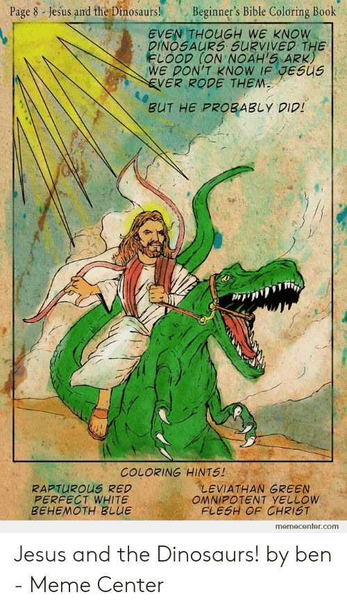 Bible Coloring: Page 8 Jesus and the Dinosaurs!  Beginner's Bible Coloring Book  EVEN THOUGH WE KNOW  DINOSAURS SURVIVED THE  FLOOD (ON NOAH'S ARK)  WE DON'T KNOW IF JESUS  EVER RODE THEM  BUT HE PROBABLY DID!  COLORING HINTS!  LEVIATHAN GREEN  OMNIPOTENT YELLOW  FLESH OF CHRIST  RAPTUROUS RED  PERFECT WHITE  BEHEMOTH BLUE  memecenter.com Jesus and the Dinosaurs! by ben - Meme Center
