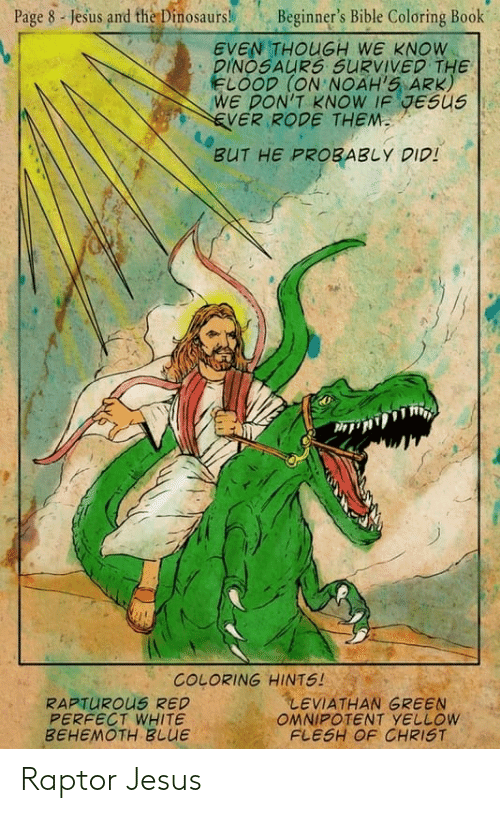 Bible Coloring: Page s-jesus and the Dinosaurs! Beginner's Bible Coloring Book  EVEN THOUGH WE KNOW  DINOSAURS SurvivED THE  しOOD (ON.NOAH'5. ARK  WE PON'T KNOW IF GESU5  EVER RODE THEM  BUT HE PROBABLY DID  COLORING HINTS  RAPTUROUS RED  PERFECT WHITE  BEHEMOTH BLUE  LEVIATHAN GREEN  FLESH OF CHRIST Raptor Jesus