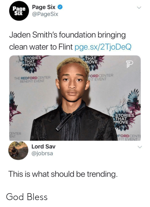 God, Water, and Jaden: Page Six  @PageSix  Page  Jaden Smith's foundation bringing  clean water to Flint pge.sx/2TjoDeQ  STORIES  THAT  MOVE  THAT  OVE  THE REDFORDCENTER  BENEFIT EVENT  ORDCENTER  IT EVENT  STORIES  THAT  MOVE  NTER  NT  FORDCE  Lord Sav  @jobrsa  This is what should be trending God Bless