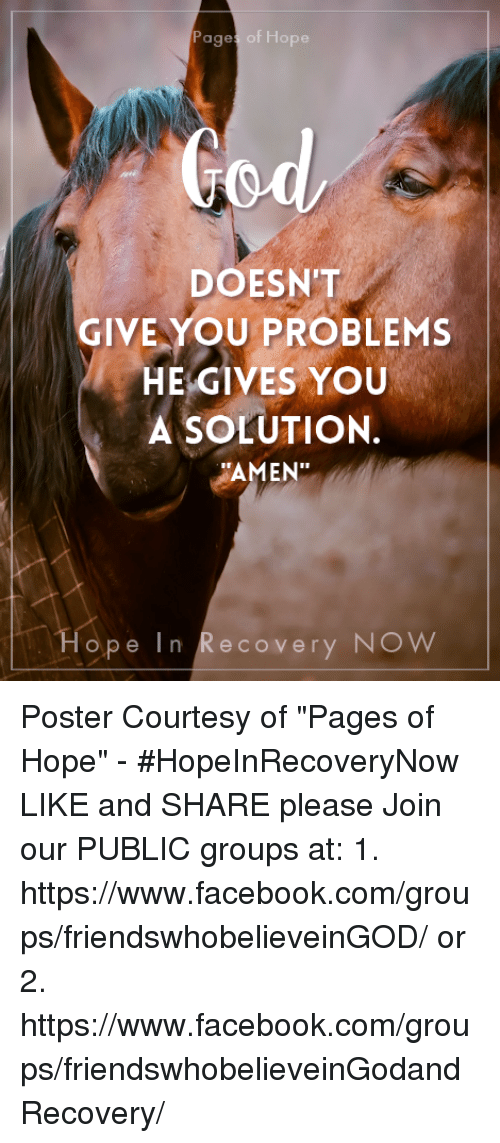 """posterization: Pages of Hope  DOESN'T  GIVE YOU PROBLEMS  HE GIVES YOU  A SOLUTION.  """"AMEN""""  Hope In Recovery NOW Poster Courtesy of """"Pages of Hope"""" - #HopeInRecoveryNow LIKE and SHARE please    Join our PUBLIC groups at: 1. https://www.facebook.com/groups/friendswhobelieveinGOD/ or 2. https://www.facebook.com/groups/friendswhobelieveinGodandRecovery/"""