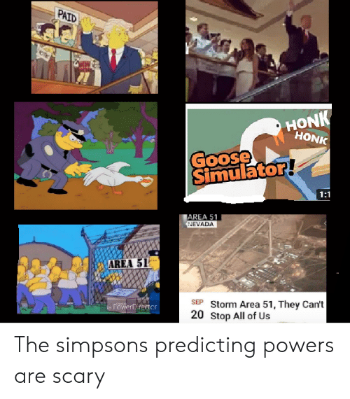 Simulator: PAID  HONK  HONK  Goose  Simulator!  1:1  AREA 51  HEVADA  AREA 51  SEP Storm Area 51, They Can't  20 Stop All of Us  rowerDirector  by The simpsons predicting powers are scary