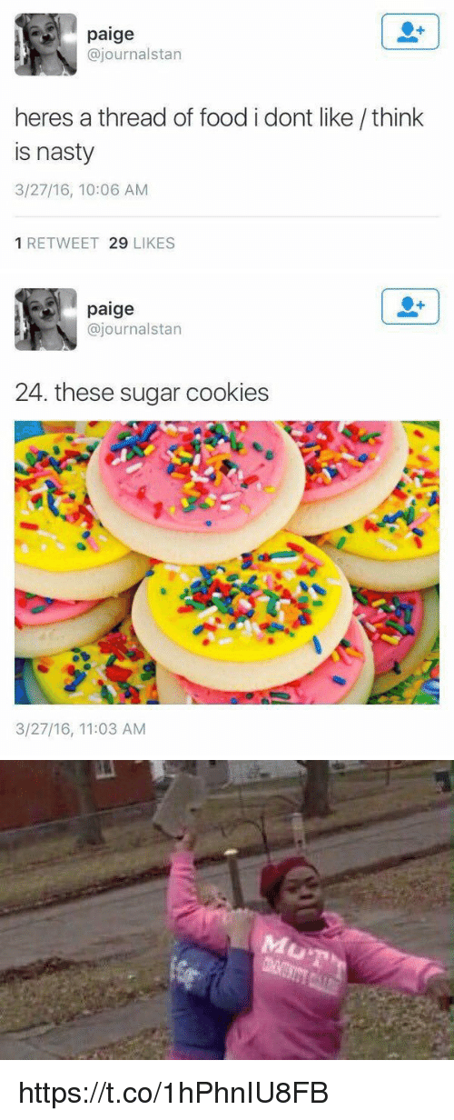 Stanning: paige  ajournalstan  heres a thread of food i dont like think  is nasty  3/27/16, 10:06 AM  1 RETWEET 29  LIKES   paige  @journal stan  24. these sugar cookies  3/27/16, 11:03 AM   MUT https://t.co/1hPhnIU8FB