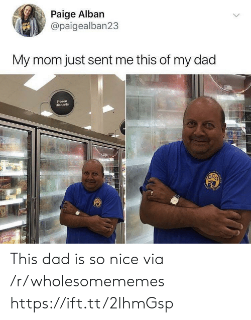 hispanic: Paige Alban  @paigealban23  My mom just sent me this of my dad  Frozen  Hispanic  AMma  ACREA  AKA This dad is so nice via /r/wholesomememes https://ift.tt/2IhmGsp