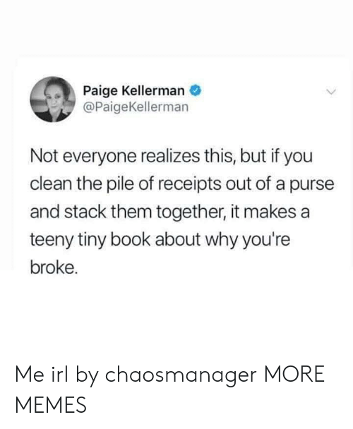 Dank, Memes, and Target: Paige Kellerman  @PaigeKellerman  Not everyone realizes this, but if you  clean the pile of receipts out of a purse  and stack them together, it makes a  teeny tiny book about why you're  broke. Me irl by chaosmanager MORE MEMES