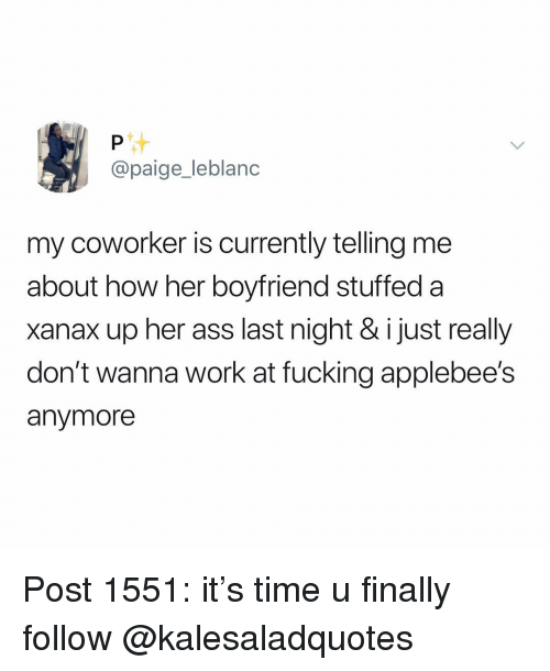 Ass, Fucking, and Memes: @paige_leblanc  my coworker is currently telling me  about how her boyfriend stuffed a  xanax up her ass last night & i just really  don't wanna work at fucking applebee's  anymore Post 1551: it's time u finally follow @kalesaladquotes