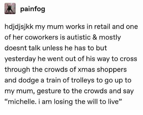 "way: painfog  hdjdjsjkk my mum works in retail and one  of her coworkers is autistic & mostly  doesnt talk unless he has to but  yesterday he went out of his way to cross  through the crowds of xmas shoppers  and dodge a train of trolleys to go up to  my mum, gesture to the crowds and say  ""michelle. i am losing the will to live"""