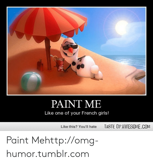 paint me like one of your french girls: PAINT ME  Like one of your French girls!  TASTE OF AWESOME.COM  Like this? You'll hate Paint Mehttp://omg-humor.tumblr.com