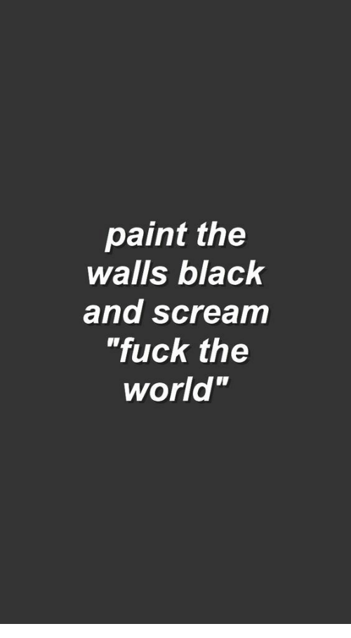 """Scream, Black, and Fuck: paint the  walls black  and scream  """"fuck the  world"""""""
