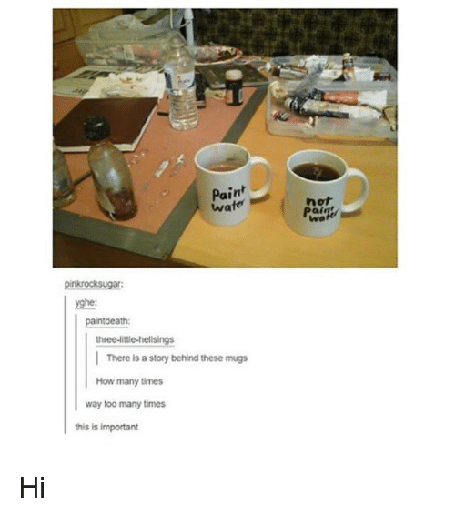 mugs: Paint  wate  not  pinkrocksugar  yghe:  ntdeath:  three-littie-helisings  There is a story behind these mugs  How many times  way too many times  this is important Hi