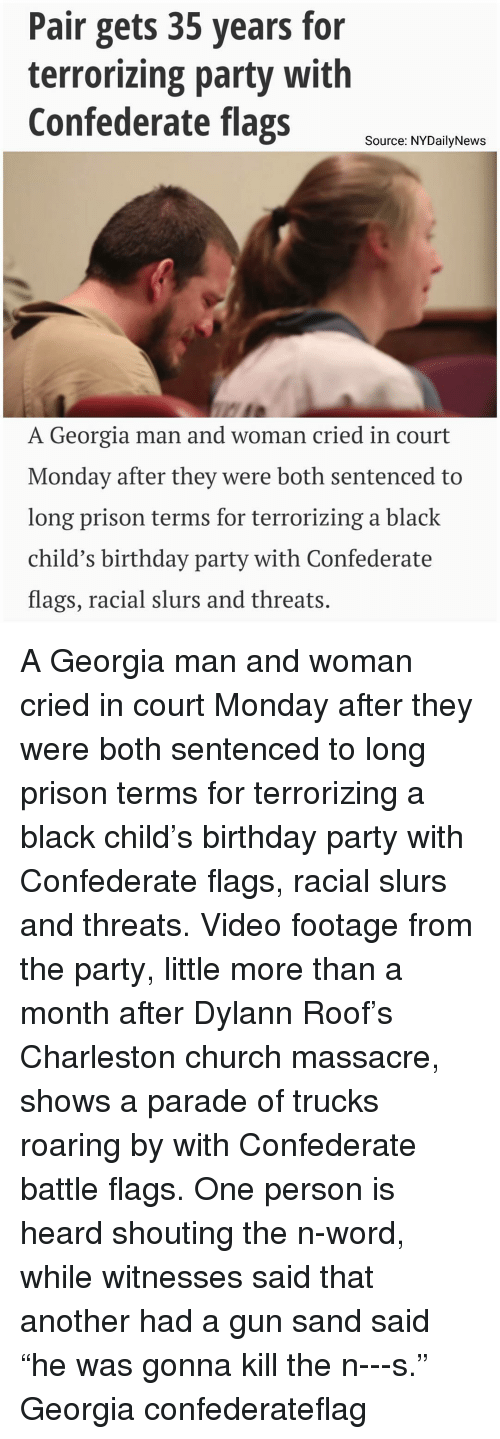 """Black Child: Pair gets 35 years for  terrorizing party with  Confederate flags  Source: NYDailyNews  A Georgia man and woman cried in court  Monday after they were both sentenced to  long prison terms for terrorizing a black  child's birthday party with Confederate  flags, racial slurs and threats A Georgia man and woman cried in court Monday after they were both sentenced to long prison terms for terrorizing a black child's birthday party with Confederate flags, racial slurs and threats. Video footage from the party, little more than a month after Dylann Roof's Charleston church massacre, shows a parade of trucks roaring by with Confederate battle flags. One person is heard shouting the n-word, while witnesses said that another had a gun sand said """"he was gonna kill the n---s."""" Georgia confederateflag"""