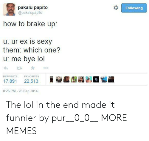 in the end: pakalu papito  Following  @pakalupapito  how to brake up:  u: ur ex is sexy  them: which one?  u: me bye lol  FAVORITES  RETWEETS  22,513  17,891  8:26 PM -26 Sep 2014 The lol in the end made it funnier by pur__0_0__ MORE MEMES