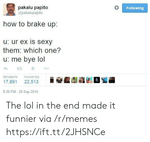 in the end: pakalu papito  Following  @pakalupapito  how to brake up:  u: ur ex is sexy  them: which one?  u: me bye lol  FAVORITES  RETWEETS  22,513  17,891  8:26 PM -26 Sep 2014 The lol in the end made it funnier via /r/memes https://ift.tt/2JHSNCe