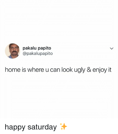 Ugly, Happy, and Home: pakalu papito  @pakalupapito  home is where u can look ugly & enjoy it happy saturday ✨