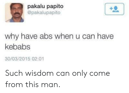 abs: pakalu papito  @pakalupapito  why have abs when u can have  kebabs  30/03/2015 02:01 Such wisdom can only come from this man.
