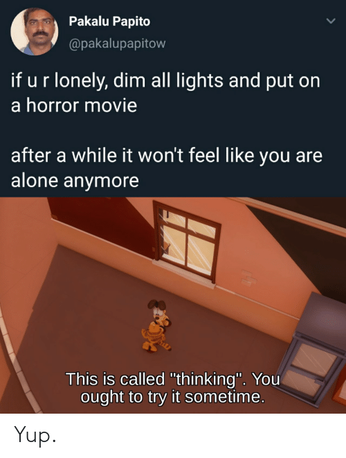 "horror: Pakalu Papito  @pakalupapitow  if ur lonely, dim all lights and put on  a horror movie  after a while it won't feel like you are  alone anymore  This is called ""thinking"". You  ought to try it sometime. Yup."