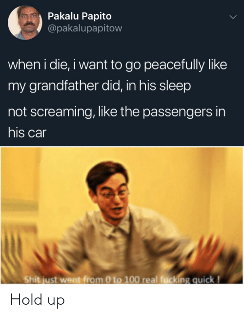 Passengers: Pakalu Papito  @pakalupapitow  when i die, i want to go peacefully like  my grandfather did, in his sleep  not screaming, like the passengers in  his car  Shit just went from 0 to 100 real fucking quick! Hold up