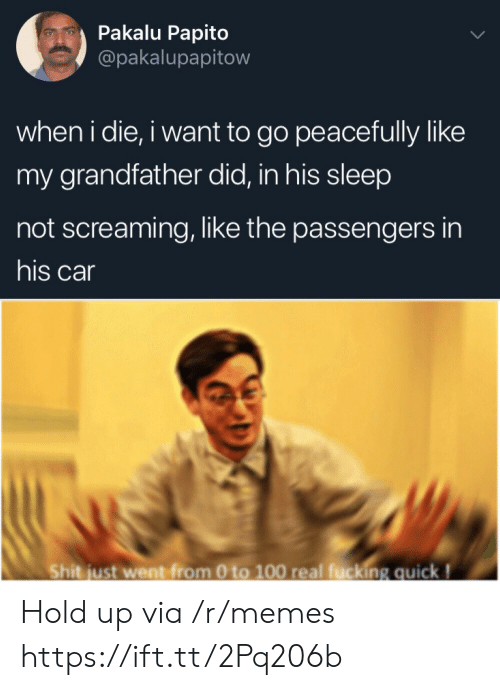 Passengers: Pakalu Papito  @pakalupapitow  when i die, i want to go peacefully like  my grandfather did, in his sleep  not screaming, like the passengers in  his car  Shit just went from 0 to 100 real fucking quick! Hold up via /r/memes https://ift.tt/2Pq206b