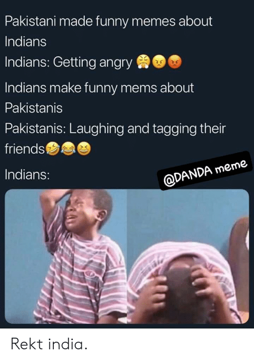 funny mems: Pakistani made funny memes about  Indians  Indians: Getting angry  Indians make funny mems about  Pakistanis  Pakistanis: Laughing and tagging their  friends  Indians:  @DANDA meme Rekt india.