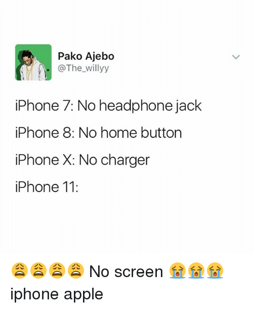 Apple, Iphone, and Memes: Pako Ajebo  .@The_willyy  iPhone 7: No headphone jack  iPhone 8: No home button  iPhone X: No charger  iPhone 11: 😩😩😩😩 No screen 😭😭😭 iphone apple