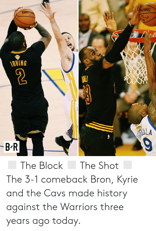 the warriors: PALDING  ALDING  RVING  -B-R  AIOALA  9 ◻️ The Block ◻️ The Shot ◻️ The 3-1 comeback  Bron, Kyrie and the Cavs made history against the Warriors three years ago today.