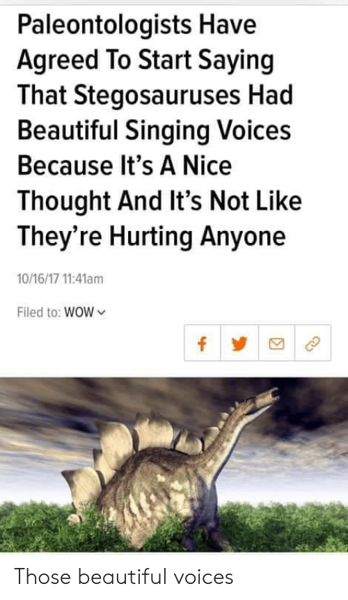 Beautiful, Singing, and Wow: Paleontologists Have  Agreed To Start Saying  That Stegosauruses Had  Beautiful Singing Voices  Because It's A Nice  Thought And It's Not Like  They're Hurting Anyone  10/16/17 11:41am  Filed to: WOW Those beautiful voices