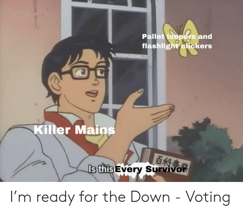 Survivor, Flashlight, and Down: Pallet loopers and  flashlight clickers  Killer Mains  百科事  Is this Every Survivor I'm ready for the Down - Voting