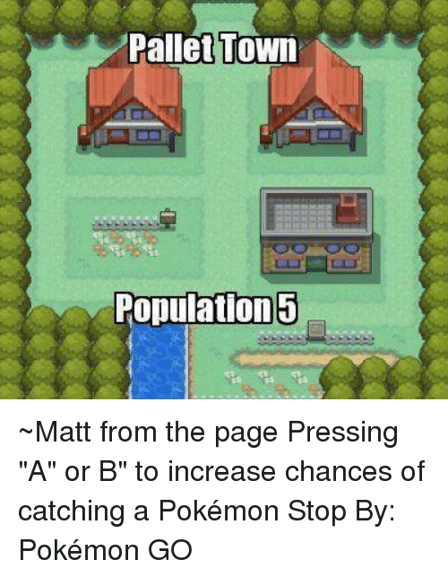 "pallet: Pallet Town  Population ~Matt from the page Pressing ""A"" or B"" to increase chances of catching a Pokémon Stop By: Pokémon GO"