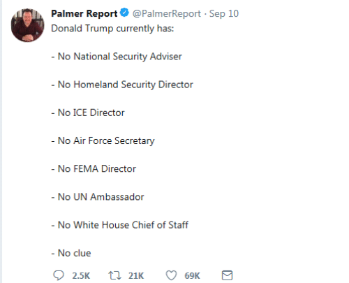 Air Force: Palmer Report @PalmerReport Sep 10  Donald Trump currently has:  - No National Security Adviser  - No Homeland Security Director  - No ICE Director  - No Air Force Secretary  - No FEMA Director  - No UN Ambassador  - No White House Chief of Staff  - No clue  21K  2.5K  69K  Σ