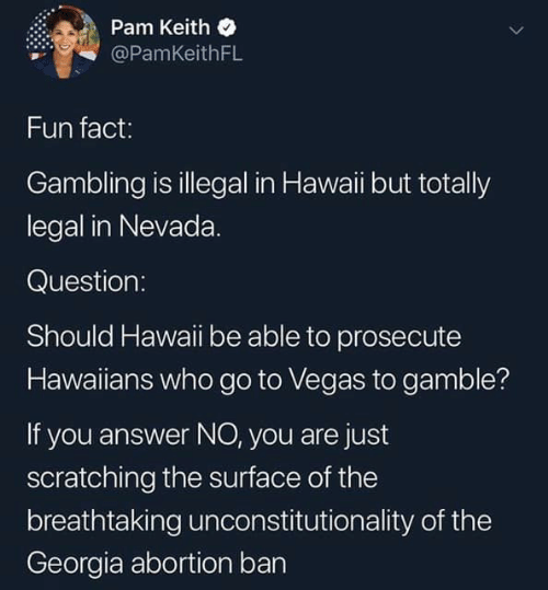 pam: Pam Keith  @PamKeithFL  Fun fact:  Gambling is illegal in Hawaii but totally  legal in Nevada.  Question:  Should Hawaii be able to prosecute  Hawaiians who go to Vegas to gamble?  If you answer NO, you are just  scratching the surface of the  breathtaking unconstitutionality of the  Georgia abortion bar