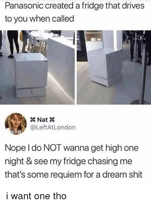 A Dream, Memes, and Shit: Panasonic created a fridge that drives  to you when called  × Nat ×  @LeftAtLondon  Nope l do NOT wanna get high one  night & see my fridge chasing me  that's some requiem for a dream shit i want one tho