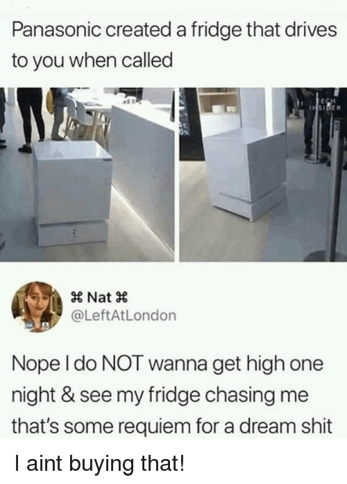 A Dream, Shit, and Nope: Panasonic created a fridge that drives  to you when called  × Nat ×  @LeftAtLondon  Nope l do NOT wanna get high one  night & see my fridge chasing me  that's some requiem for a dream shit I aint buying that!